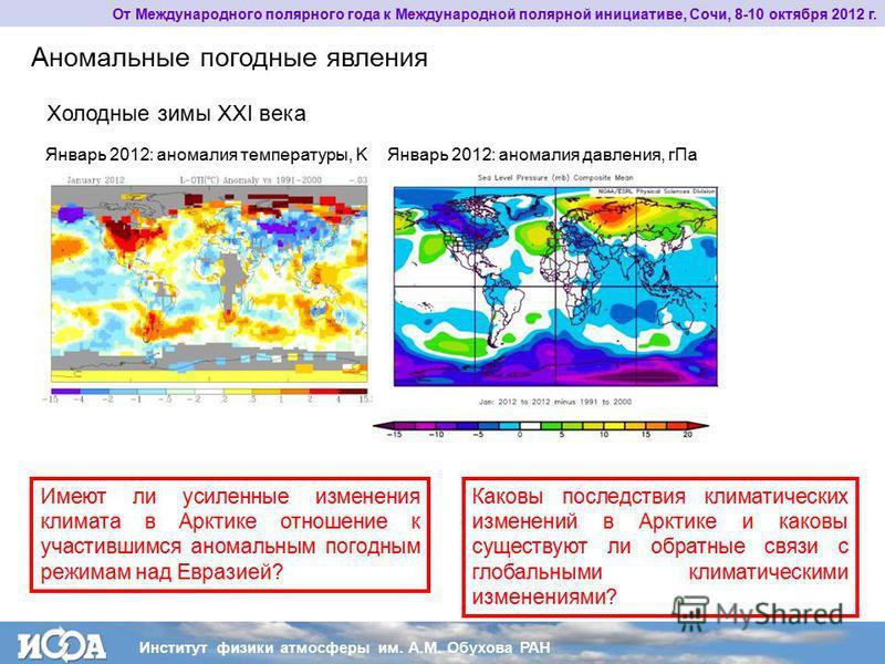 Холодные зимы XXI века Имеют ли усиленные изменения климата в Арктике отношение к участившимся аномальным погодным режимам над Евразией? Аномальные погодные явления Январь 2012: аномалия температуры, KЯнварь 2012: аномалия давления, г Па Каковы после