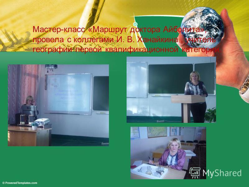 Мастер-класс «Маршрут доктора Айболита», провела с коллегами И. В. Ханайкина, учитель географии первой квалификационной категории.