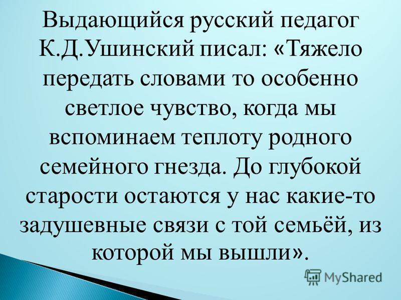 Выдающийся русский педагог К.Д.Ушинский писал: « Тяжело передать словами то особенно светлое чувство, когда мы вспоминаем теплоту родного семейного гнезда. До глубокой старости остаются у нас какие-то задушевные связи с той семьёй, из которой мы вышл