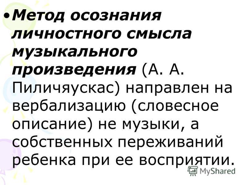Метод осознания личностного смысла музыкального произведения (А. А. Пиличяускас) направлен на вербализацию (словесное описание) не музыки, а собственных переживаний ребенка при ее восприятии.