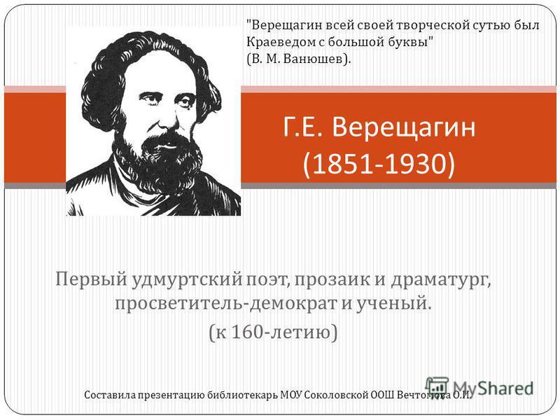 Первый удмуртский поэт, прозаик и драматург, просветитель - демократ и ученый. ( к 160- летию ) Г. Е. Верещагин (1851-1930)