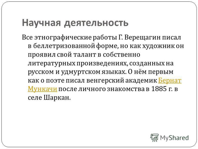 Научная деятельность Все этнографические работы Г. Верещагин писал в беллетризованной форме, но как художник он проявил свой талант в собственно литературных произведениях, созданных на русском и удмуртскойм языках. О нём первым как о поэте писал вен