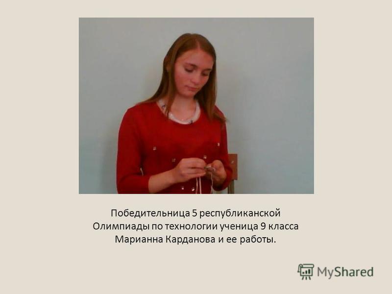 Победительница 5 республиканской Олимпиады по технологии ученица 9 класса Марианна Карданова и ее работы.