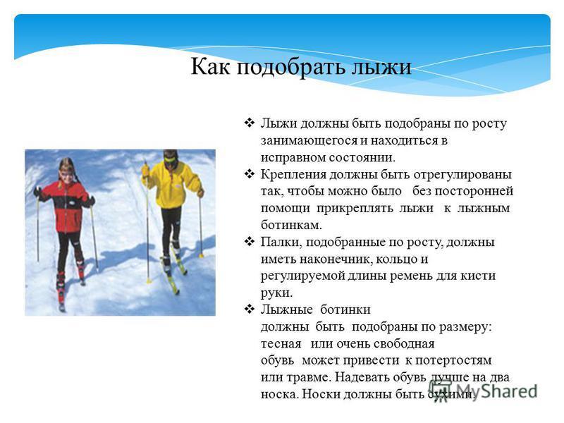 Как подобрать лыжи Лыжи должны быть подобраны по росту занимающегося и находиться в исправном состоянии. Крепления должны быть отрегулированы так, чтобы можно было без посторонней помощи прикреплять лыжи к лыжным ботинкам. Палки, подобранные по росту