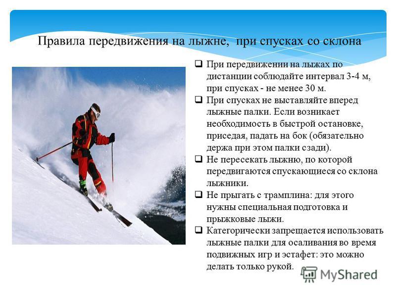 Правила передвижения на лыжне, при спусках со склона При передвижении на лыжах по дистанции соблюдайте интервал 3-4 м, при спусках - не менее 30 м. При спусках не выставляйте вперед лыжные палки. Если возникает необходимость в быстрой остановке, прис