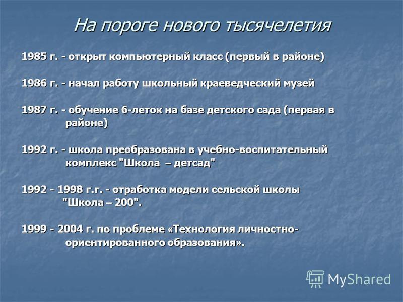 На пороге нового тысячелетия 1985 г. - открыт компьютерный класс (первый в районе) 1986 г. - начал работу школьный краеведческий музей 1987 г. - обучение 6-леток на базе детского сада (первая в районе) районе) 1992 г. - школа преобразована в учебно-в
