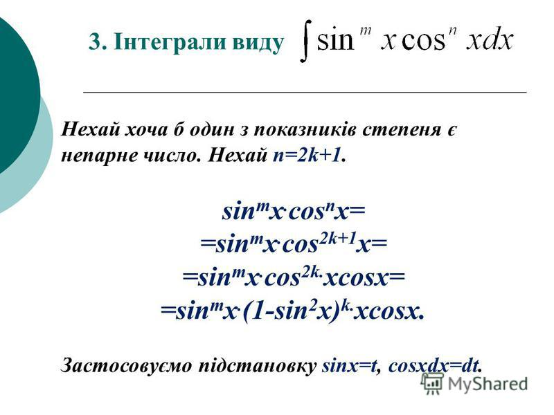 3. Інтеграли виду Нехай хоча б один з показників степеня є непарне число. Нехай n=2k+1. sin m x. cos n x= =sin m x. cos 2k+1 x= =sin m x. cos 2k. xcosx= =sin m x. (1-sin 2 x) k. xcosx. Застосовуємо підстановку sinx=t, cosxdx=dt.