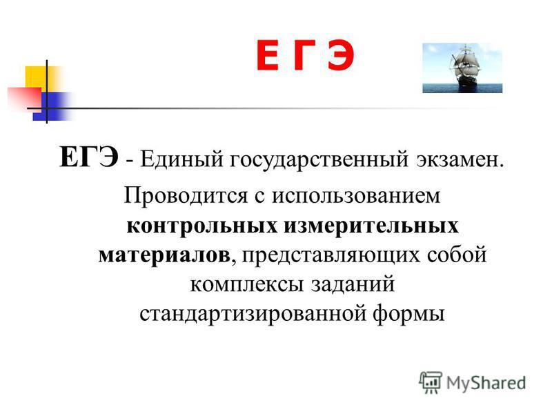 Е Г Э ЕГЭ - Единый государственный экзамен. Проводится с использованием контрольных измерительных материалов, представляющих собой комплексы заданий стандартизированной формы