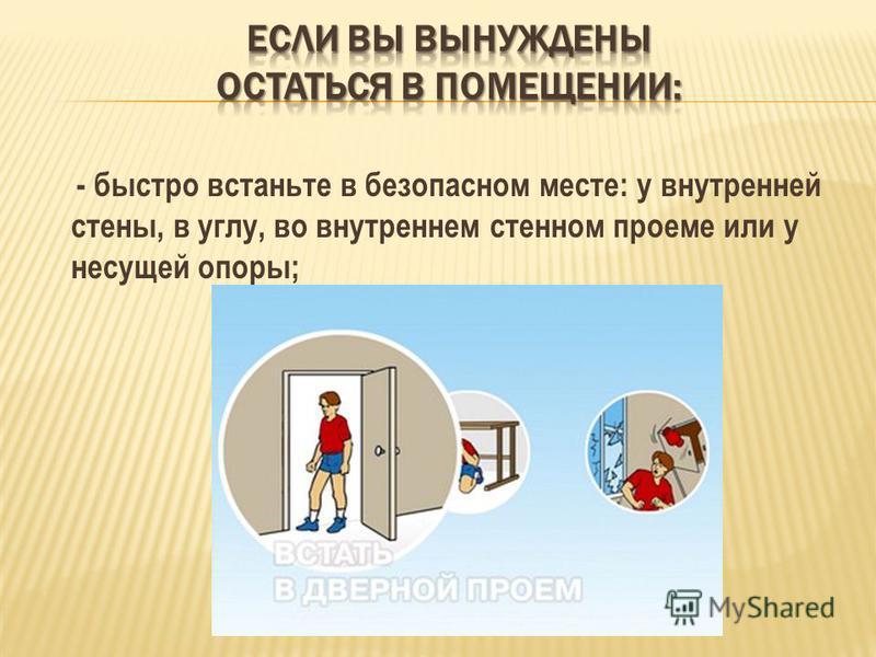 - быстро встаньте в безопасном месте: у внутренней стены, в углу, во внутреннем стенном проеме или у несущей опоры;