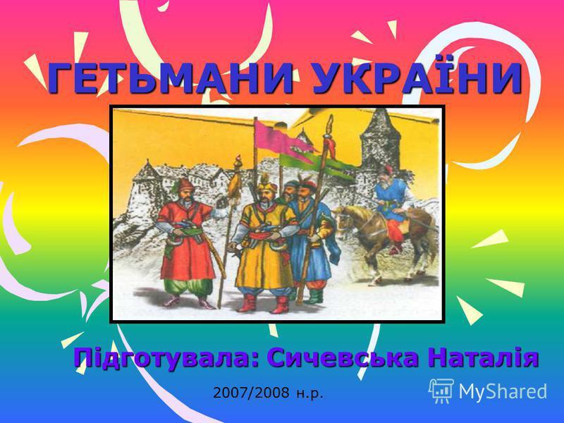 ГЕТЬМАНИ УКРАЇНИ Підготувала: Сичевська Наталія 2007/2008 н.р.