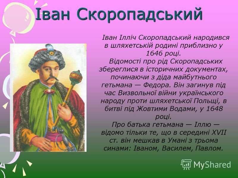 Іван Скоропадський Іван Ілліч Скоропадський народився в шляхетській родині приблизно у 1646 році. Відомості про рід Скоропадських збереглися в історичних документах, починаючи з діда майбутнього гетьмана Федора. Він загинув під час Визвольної війни