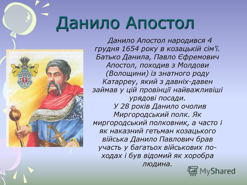 Данило Апостол Данило Апостол народився 4 грудня 1654 року в козацькій сім'ї. Батько Данила, Павло Єфремович Апостол, походив з Молдови (Волощини) із знатного роду Катарреу, який з давніх-давен займав у цій провінції найважливіші урядові посади. У 28