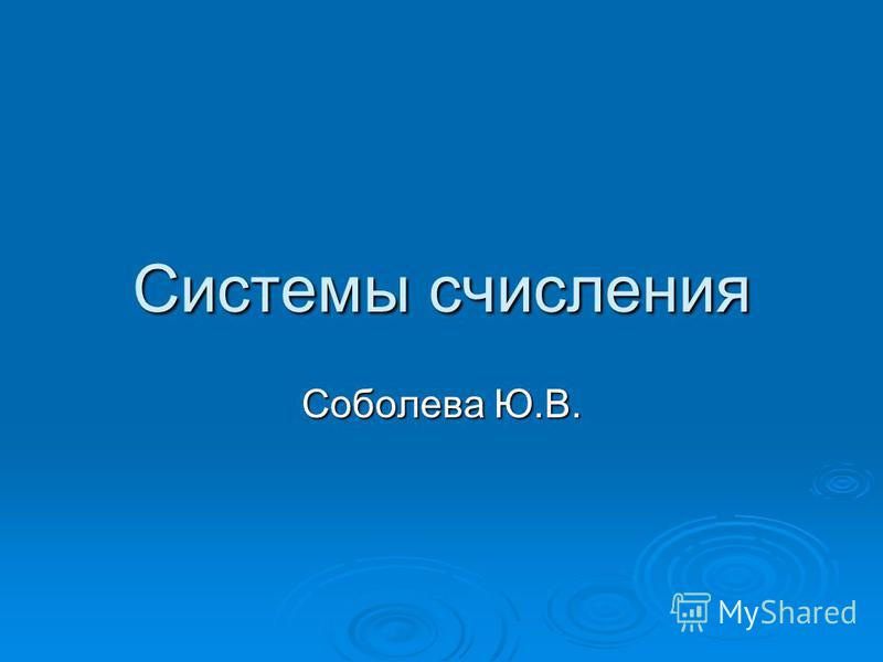 Системы счисления Соболева Ю.В.
