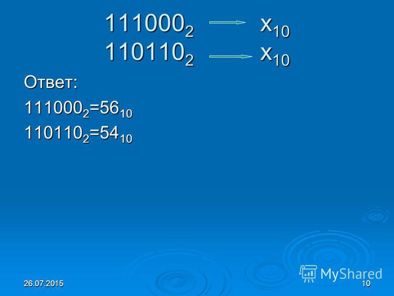 26.07.201510 111000 2 х 10 110110 2 х 10 Ответ: 111000 2 =56 10 110110 2 =54 10