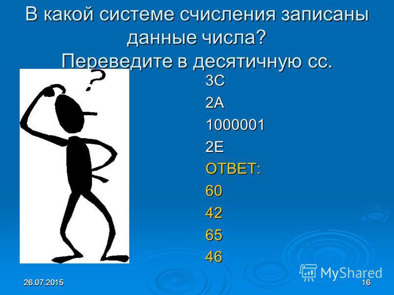 26.07.201516 В какой системе счисления записаны данные числа? Переведите в десятичную сс. 3C2А10000012ЕОТВЕТ:60426546