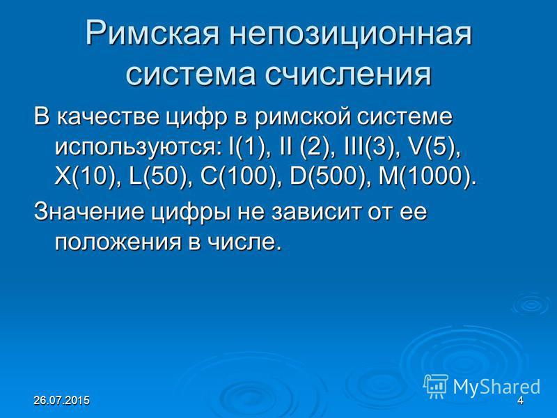 26.07.20154 Римская непозиционная система счисления В качестве цифр в римской системе используются: I(1), II (2), III(3), V(5), X(10), L(50), C(100), D(500), M(1000). Значение цифры не зависит от ее положения в числе.