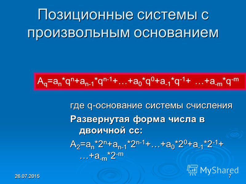 26.07.20157 Позиционные системы с произвольным основанием где q-основание системы счисления Развернутая форма числа в двоичной сс: А 2 =a n *2 n +a n-1 *2 n-1 +…+a 0 *2 0 +a -1 *2 -1 + …+a -m *2 -m А q =a n *q n +a n-1 *q n-1 +…+a 0 *q 0 +a -1 *q -1