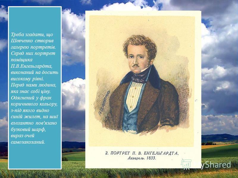 Треба згадати, що Шевченко створив галерею портретів. Серед них портрет поміщика П.В.Енгельгардта, виконаний на досить високому рівні. Перед нами людина, яка знає собі ціну. Одягнений у фрак коричневого кольору, з-під якого видно синій жилет, на шиї