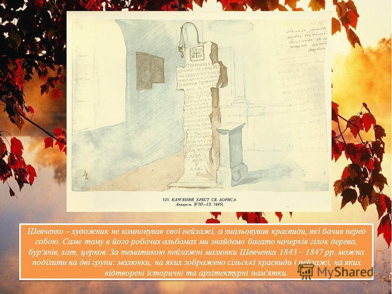 Шевченко - художник не компонував свої пейзажі, а змальовував краєвиди, які бачив перед собою. Саме тому в його робочих альбомах ми знайдемо багато начерків гілок дерева, бур'янів, хат, церков. За тематикою пейзажні малюнки Шевченка 1843 – 1847 рр. м