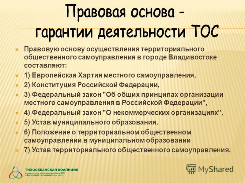 Правовую основу осуществления территориального общественного самоуправления в городе Владивостоке составляют: 1) Европейская Хартия местного самоуправления, 2) Конституция Российской Федерации, 3) Федеральный закон