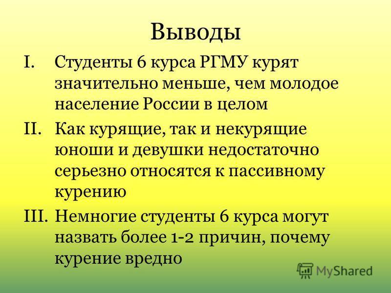 Выводы I.Студенты 6 курса РГМУ курят значительно меньше, чем молодое население России в целом II.Как курящие, так и некурящие юноши и девушки недостаточно серьезно относятся к пассивному курению III.Немногие студенты 6 курса могут назвать более 1-2 п