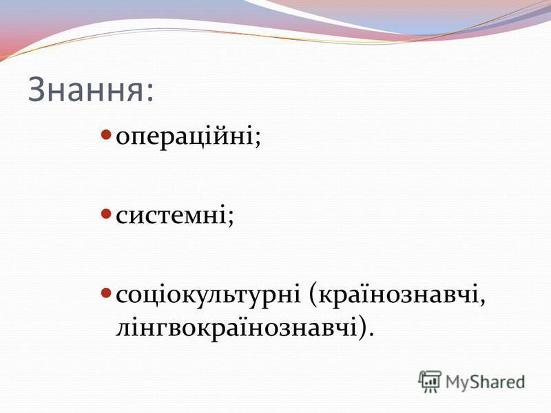 Знання: операційні; системні; соціокультурні (країнознавчі, лінгвокраїнознавчі).