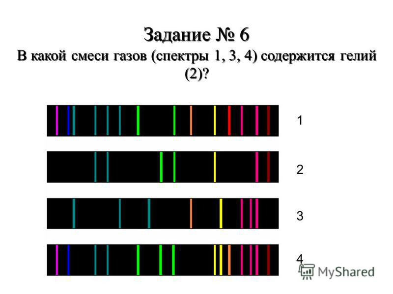 Задание 6 В какой смеси газов (спектры 1, 3, 4) содержится гелий (2)? 1 2 3 4