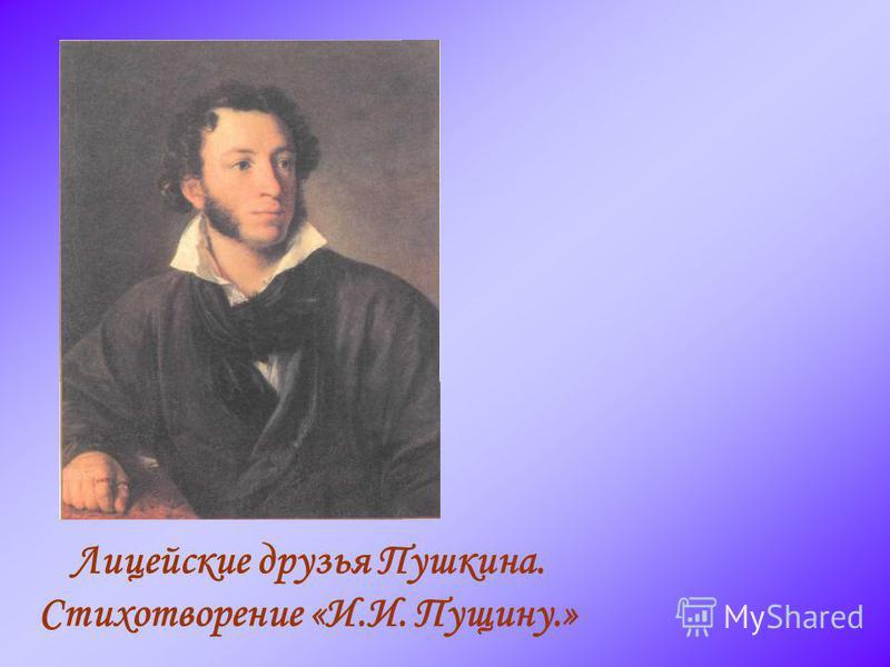 Лицейские друзья Пушкина. Стихотворение «И.И. Пущину.»