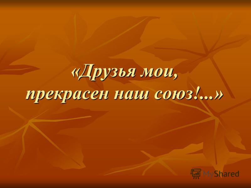 «Друзья мои, прекрасен наш союз!...»