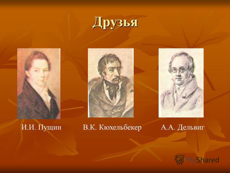 Друзья И.И. ПущинВ.К. КюхельбекерА.А. Дельвиг