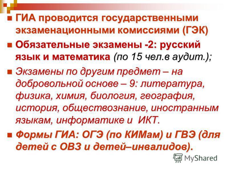 ГИА проводится государственными экзаменационными комиссиями (ГЭК) ГИА проводится государственными экзаменационными комиссиями (ГЭК) Обязательные экзамены -2: русский язык и математика (по 15 чел.в аудит.); Обязательные экзамены -2: русский язык и мат