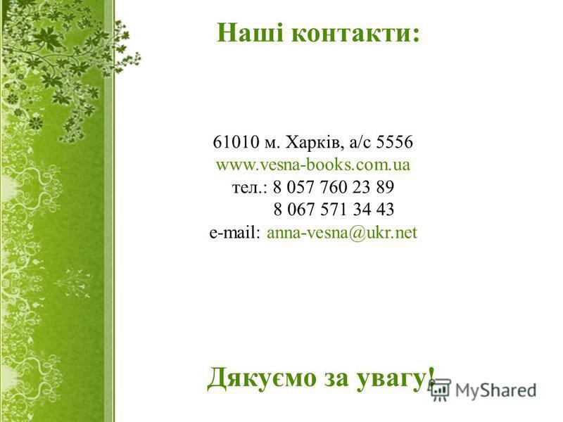 61010 м. Харків, а/с 5556 www.vesna-books.com.ua тел.: 8 057 760 23 89 8 067 571 34 43 e-mail: anna-vesna@ukr.net Наші контакти: Дякуємо за увагу!