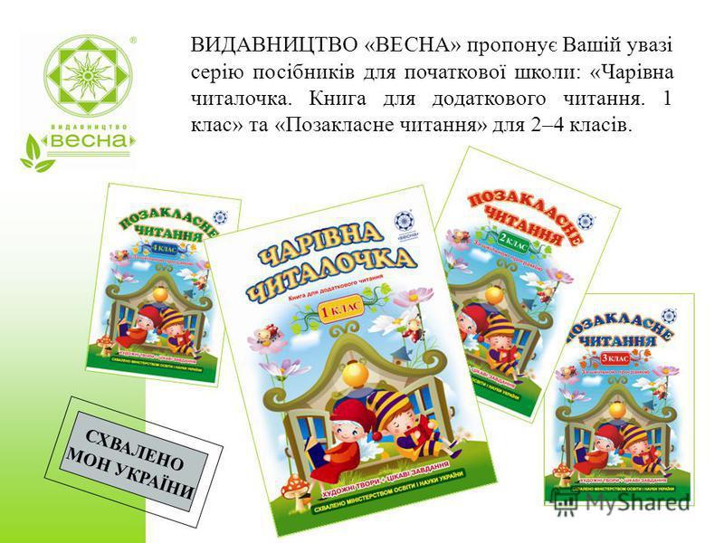 ВИДАВНИЦТВО «ВЕСНА» пропонує Вашій увазі серію посібників для початкової школи: «Чарівна читалочка. Книга для додаткового читання. 1 клас» та «Позакласне читання» для 2–4 класів. СХВАЛЕНО МОН УКРАЇНИ