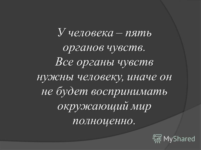 У человека – пять органов чувств. Все органы чувств нужны человеку, иначе он не будет воспринимать окружающий мир полноценно.