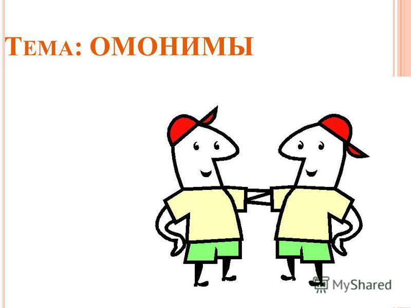 Т ЕМА : ОМОНИМЫ
