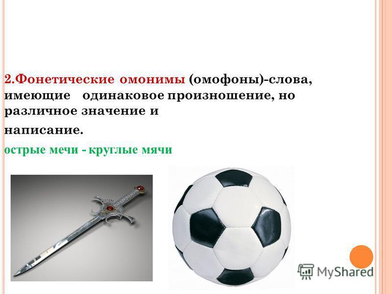 2. Фонетические омонимы (омофоны)-слова, имеющие одинаковое произношение, но различное значение и написание. острые мечи - круглые мячи