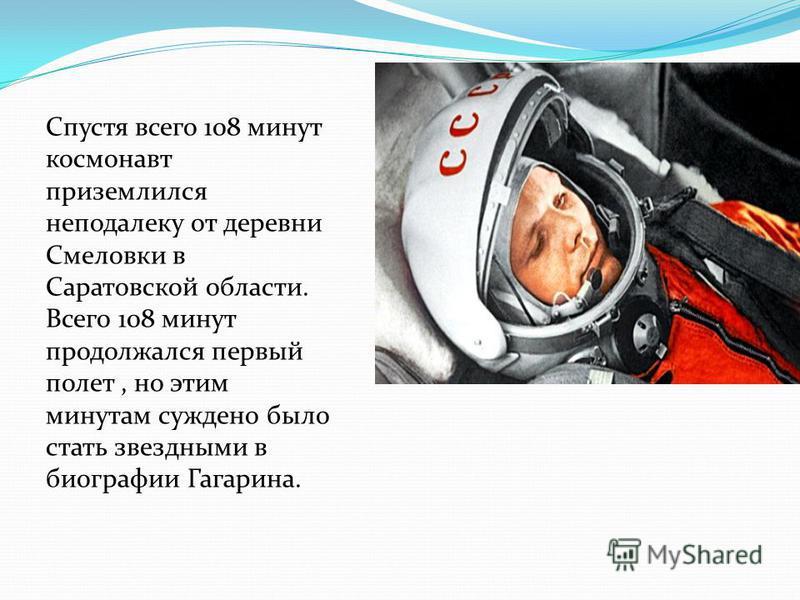 Спустя всего 108 минут космонавт приземлился неподалеку от деревни Смеловки в Саратовской области. Всего 108 минут продолжался первый полет, но этим минутам суждено было стать звездными в биографии Гагарина.