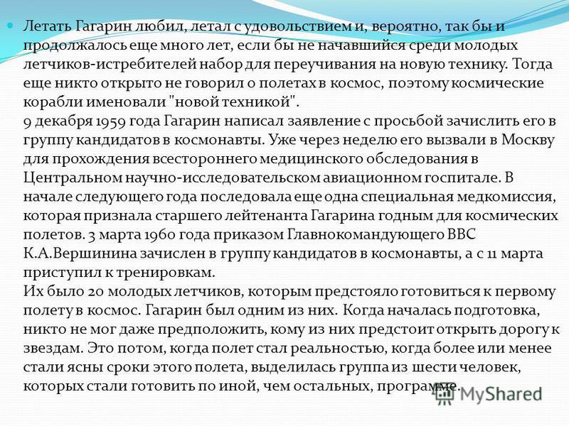 Летать Гагарин любил, летал с удовольствием и, вероятно, так бы и продолжалось еще много лет, если бы не начавшийся среди молодых летчиков-истребителей набор для переучивания на новую технику. Тогда еще никто открыто не говорил о полетах в космос, по