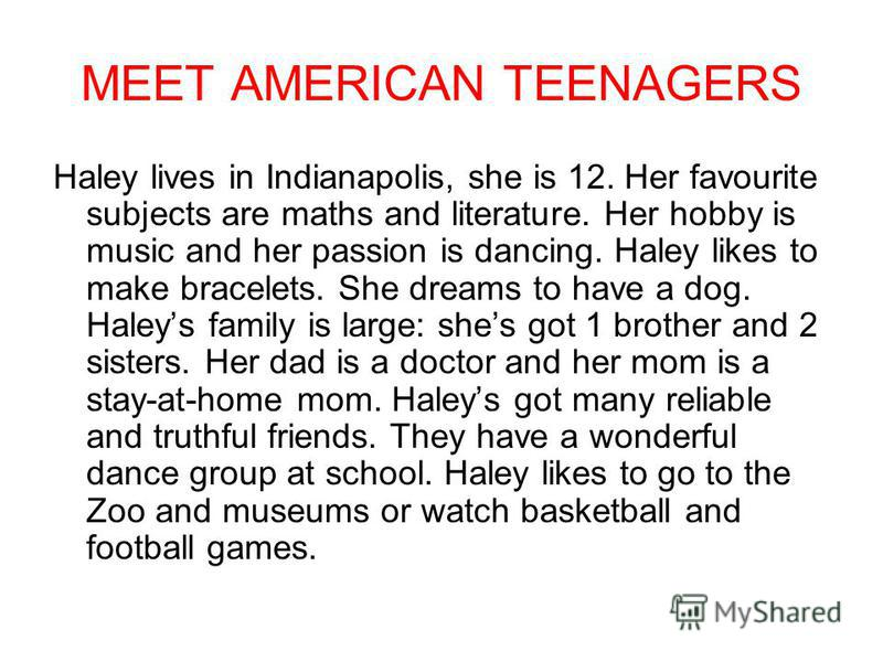 MEET AMERICAN TEENAGERS Haley lives in Indianapolis, she is 12. Her favourite subjects are maths and literature. Her hobby is music and her passion is dancing. Haley likes to make bracelets. She dreams to have a dog. Haleys family is large: shes got
