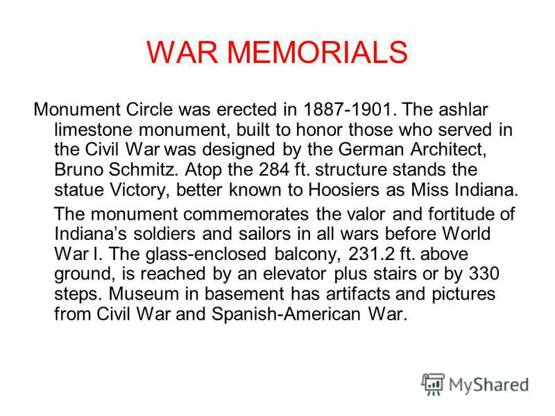 WAR MEMORIALS Monument Circle was erected in 1887-1901. The ashlar limestone monument, built to honor those who served in the Civil War was designed by the German Architect, Bruno Schmitz. Atop the 284 ft. structure stands the statue Victory, better