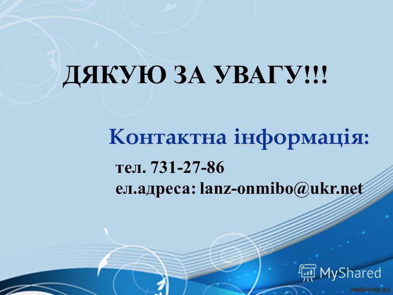 ДЯКУЮ ЗА УВАГУ!!! Контактна інформація: тел. 731-27-86 eл.адреса: lanz-onmibo@ukr.net