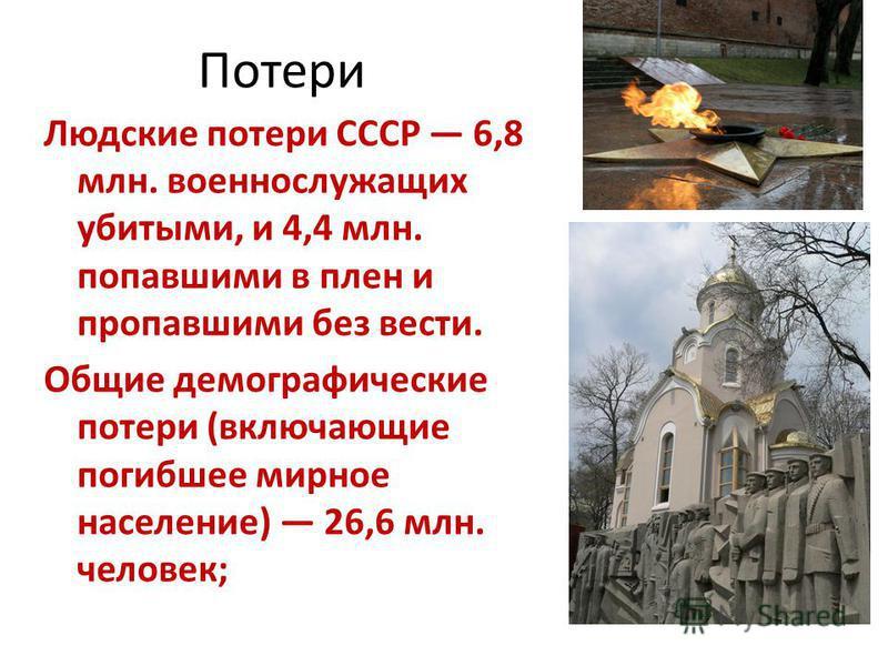 Потери Людские потери СССР 6,8 млн. военнослужащих убитыми, и 4,4 млн. попавшими в плен и пропавшими без вести. Общие демографические потери (включающие погибшее мирное население) 26,6 млн. человек;