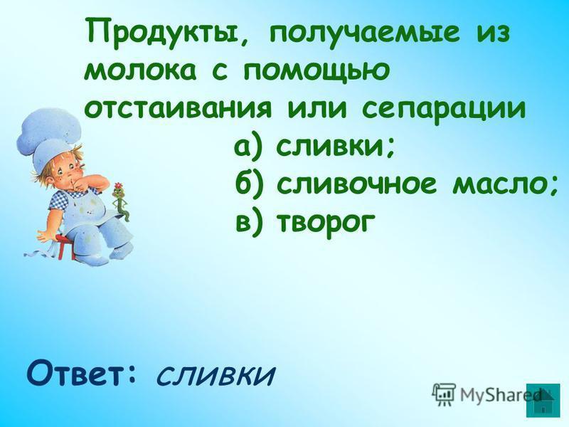 Продукты, получаемые из молока с помощью отстаивания или сепарации а) сливки; б) сливочное масло; в) творог Ответ: сливки