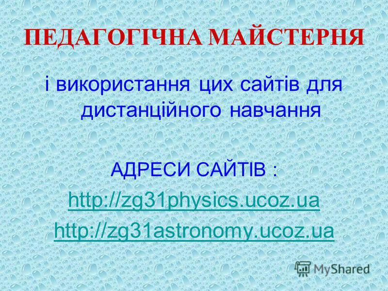 ПЕДАГОГІЧНА МАЙСТЕРНЯ і використання цих сайтів для дистанційного навчання АДРЕСИ САЙТІВ : http://zg31physics.ucoz.ua http://zg31astronomy.ucoz.ua