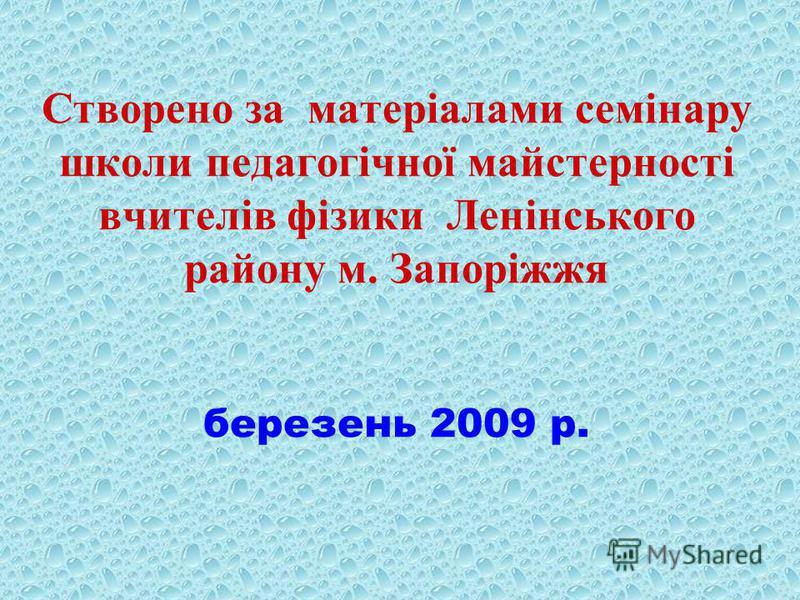 Створено за матеріалами семінару школи педагогічної майстерності вчителів фізики Ленінського району м. Запоріжжя березень 2009 р.