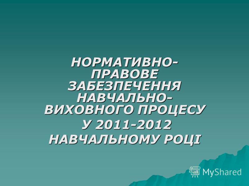 НОРМАТИВНО- ПРАВОВЕ ЗАБЕЗПЕЧЕННЯ НАВЧАЛЬНО- ВИХОВНОГО ПРОЦЕСУ У 2011-2012 У 2011-2012 НАВЧАЛЬНОМУ РОЦІ