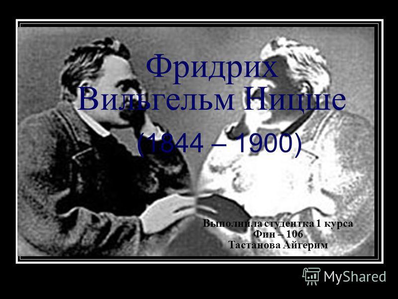 Фридрих Вильгельм Ницше (1844 – 1900) Выполнила студентка 1 курса Фин – 106 Тастанова Айгерим