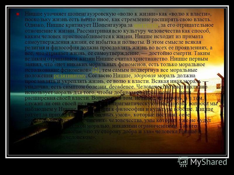 Ницше уточняет шопенгауэровскую «волю к жизни» как «волю к власти», поскольку жизнь есть ничто иное, как стремление расширять свою власть. Однако, Ницше критикует Шопенгауэра за нигилизм, за его отрицательное отношение к жизни. Рассматривая всю культ