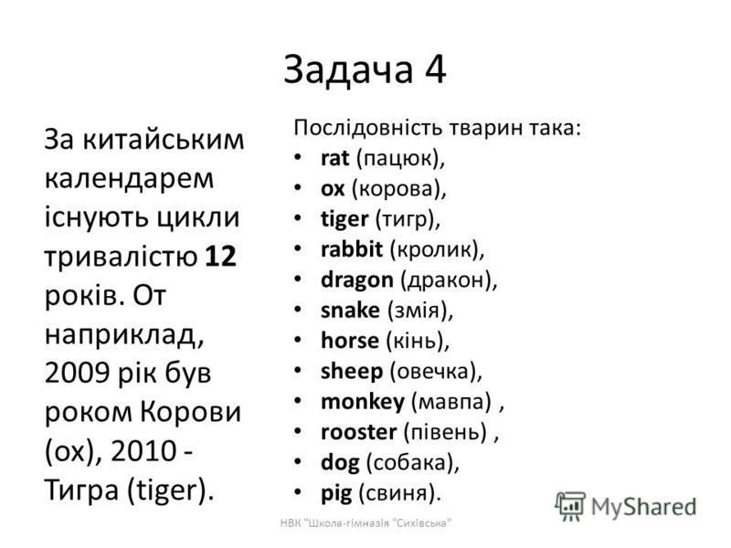 Послідовність тварин така: rat (пацюк), ох (корова), tiger (тигр), rabbit (кролик), dragon (дракон), snake (змія), horse (кінь), sheep (овечка), monkey (мавпа), rooster (півень), dog (собака), ріg (свиня). За китайським календарем існують цикли трива