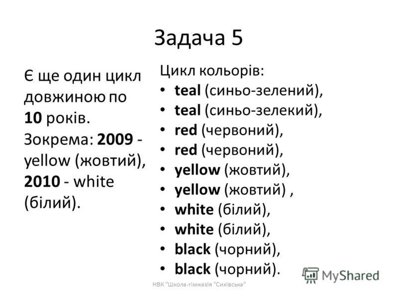 Цикл кольорів: teal (синьо-зелений), teal (синьо-зелекий), red (червоний), yellow (жовтий), white (білий), black (чорний), black (чорний). Є ще один цикл довжиною по 10 років. Зокрема: 2009 - yellow (жовтий), 2010 - white (білий). Задача 5 НВК